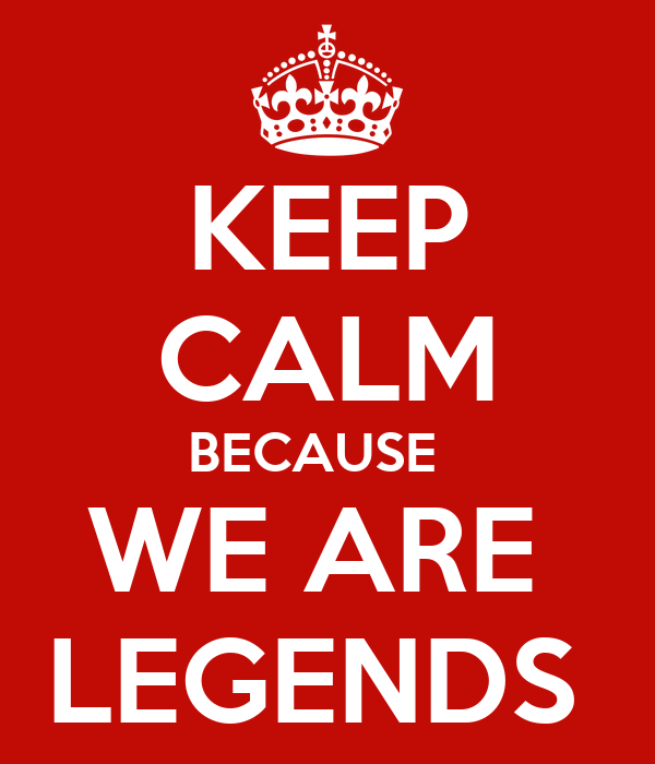 KEEP CALM BECAUSE   WE ARE  LEGENDS