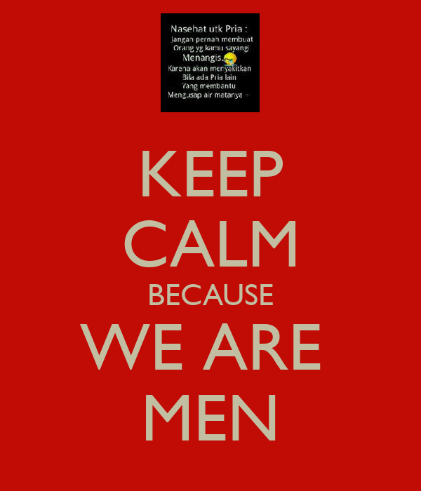 KEEP CALM BECAUSE WE ARE  MEN