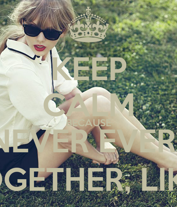 KEEP CALM BECAUSE WE ARE NEVER EVER GETTING BAK TOGETHER, LIKE EVER