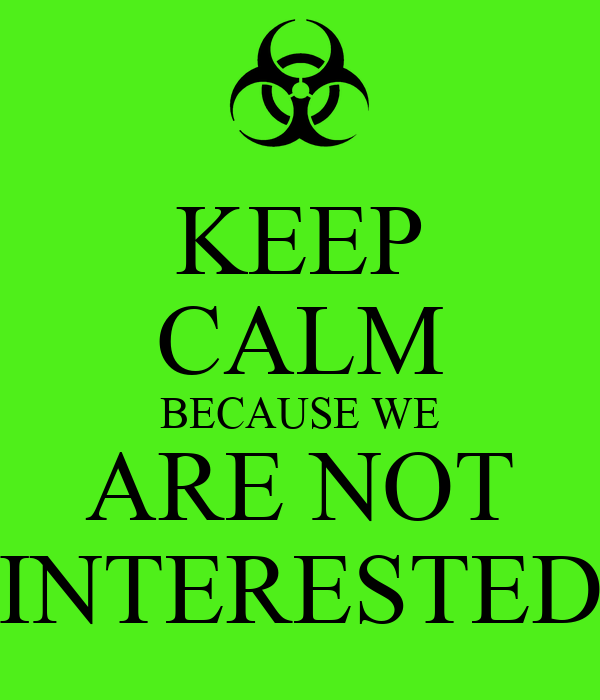 KEEP CALM BECAUSE WE ARE NOT INTERESTED