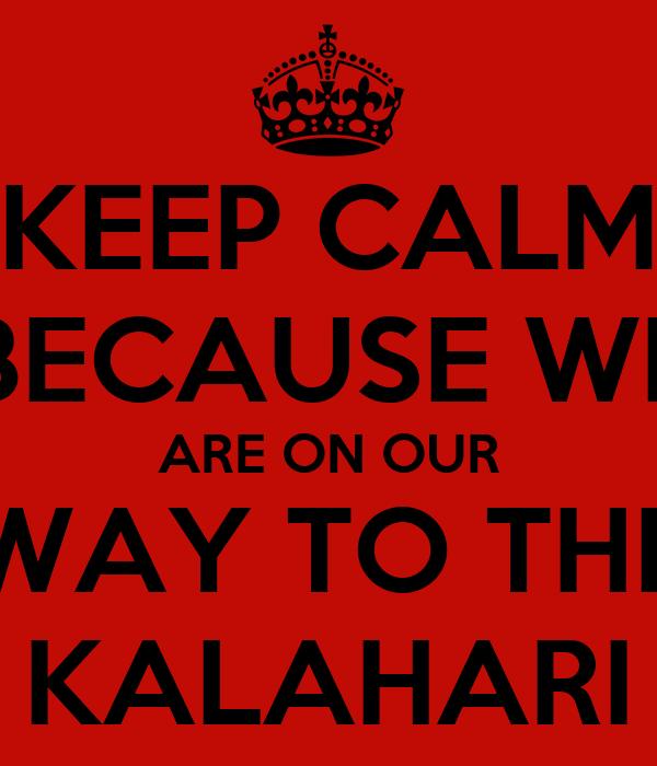 KEEP CALM BECAUSE WE ARE ON OUR WAY TO THE KALAHARI