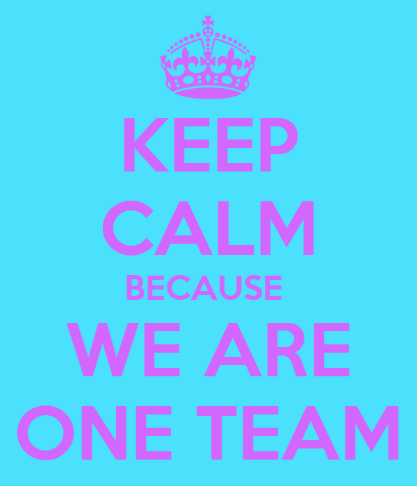 KEEP CALM BECAUSE  WE ARE ONE TEAM