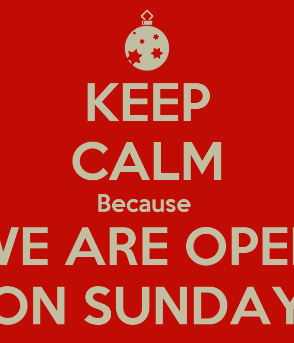 KEEP CALM Because  WE ARE OPEN ON SUNDAY
