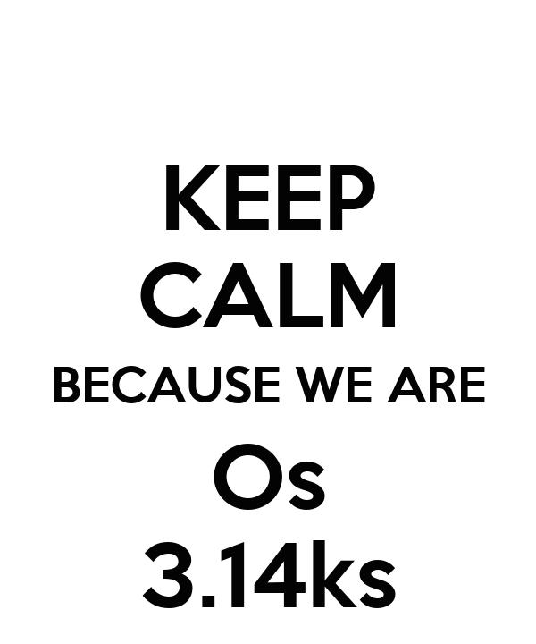KEEP CALM BECAUSE WE ARE Os 3.14ks