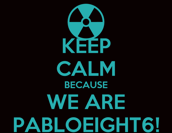 KEEP CALM BECAUSE WE ARE PABLOEIGHT6!