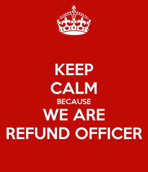 KEEP CALM BECAUSE WE ARE REFUND OFFICER
