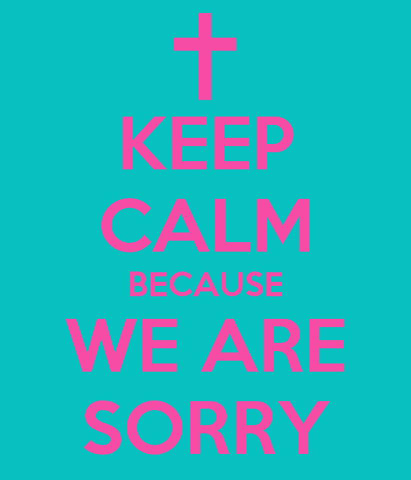 KEEP CALM BECAUSE WE ARE SORRY