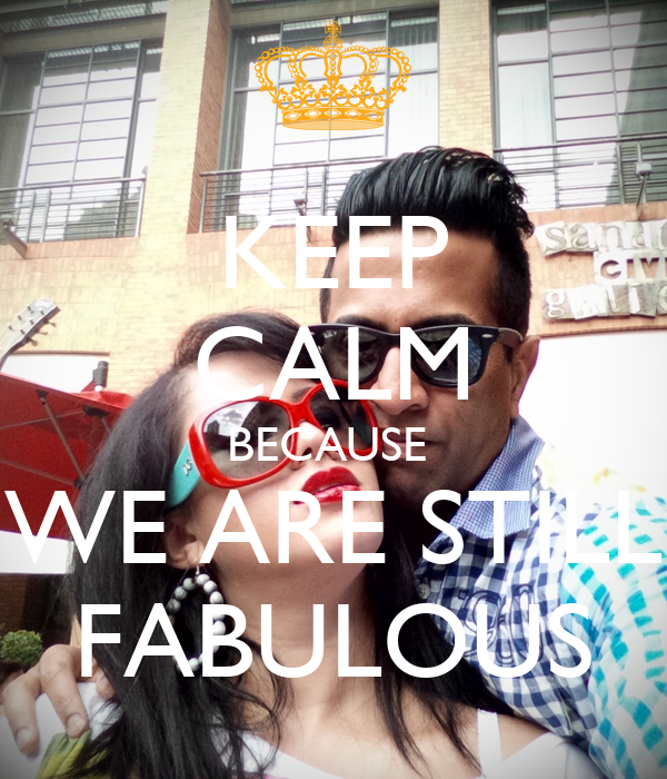 KEEP CALM BECAUSE  WE ARE STILL FABULOUS