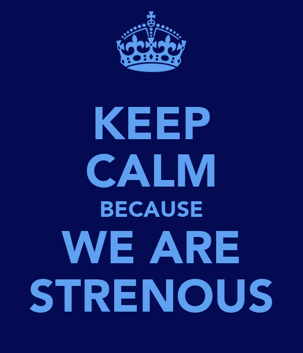 KEEP CALM BECAUSE WE ARE STRENOUS