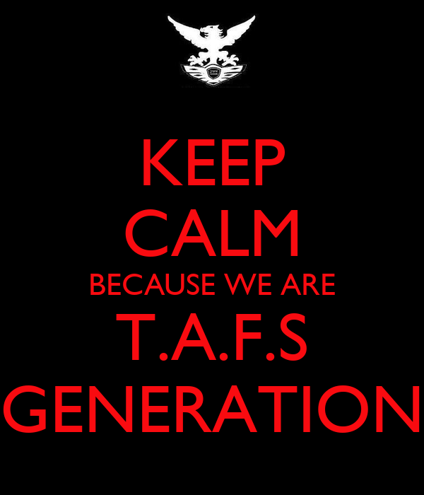 KEEP CALM BECAUSE WE ARE T.A.F.S GENERATION