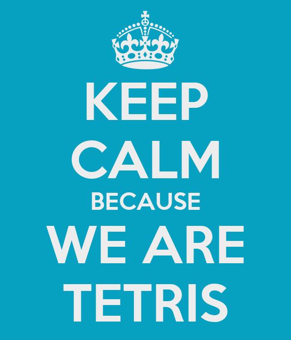 KEEP CALM BECAUSE WE ARE TETRIS