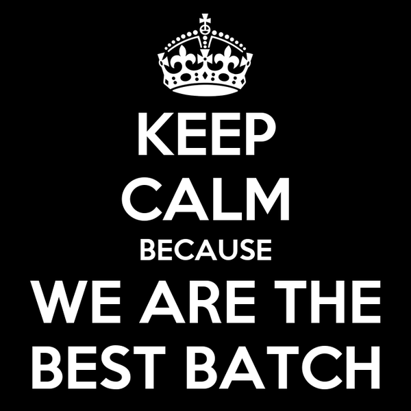 KEEP CALM BECAUSE WE ARE THE BEST BATCH