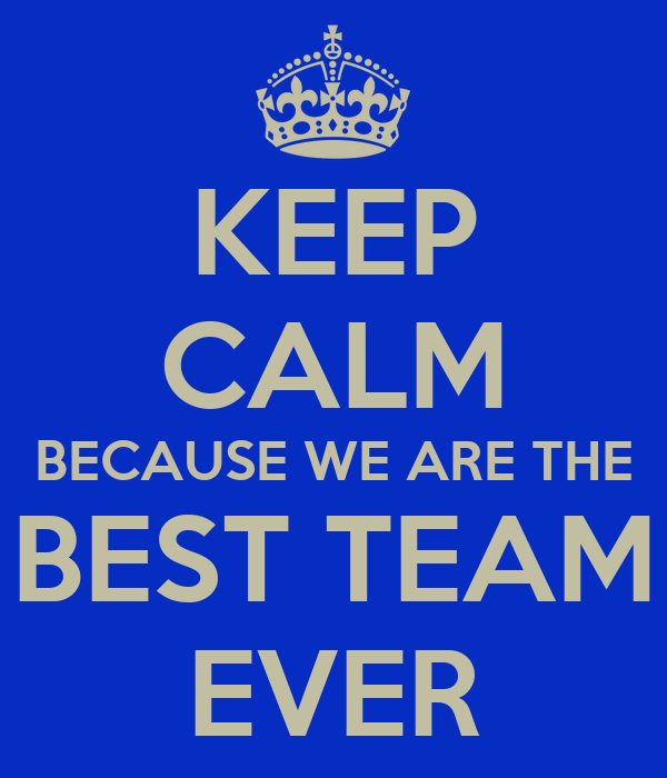 KEEP CALM BECAUSE WE ARE THE BEST TEAM EVER