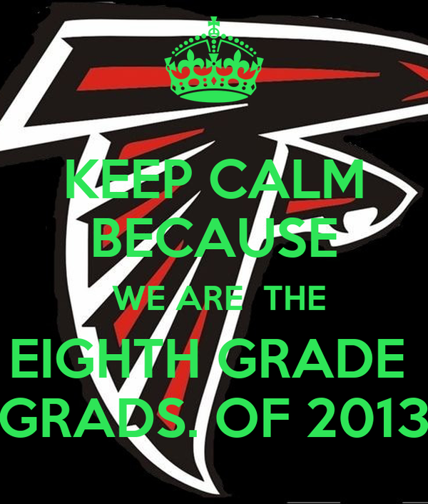 KEEP CALM BECAUSE  WE ARE  THE EIGHTH GRADE  GRADS. OF 2013