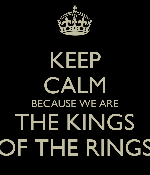 KEEP CALM BECAUSE WE ARE THE KINGS OF THE RINGS