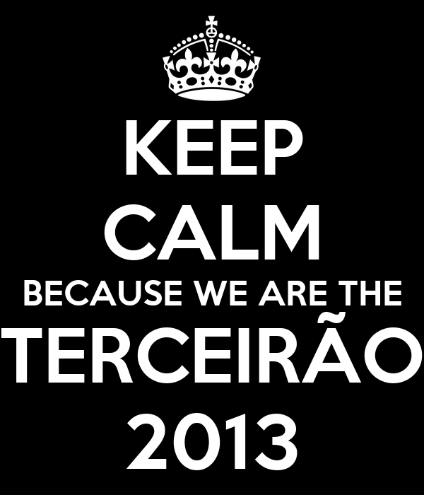 KEEP CALM BECAUSE WE ARE THE TERCEIRÃO 2013
