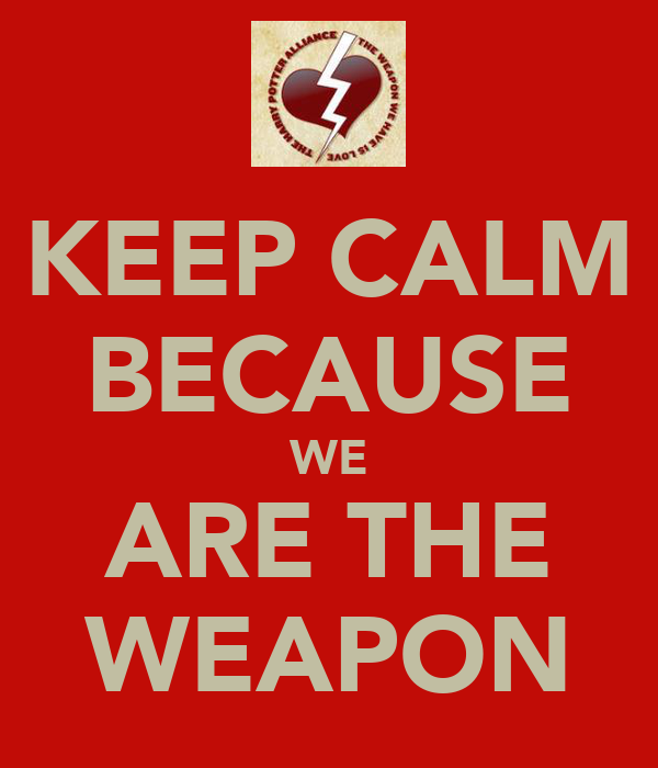KEEP CALM BECAUSE WE ARE THE WEAPON