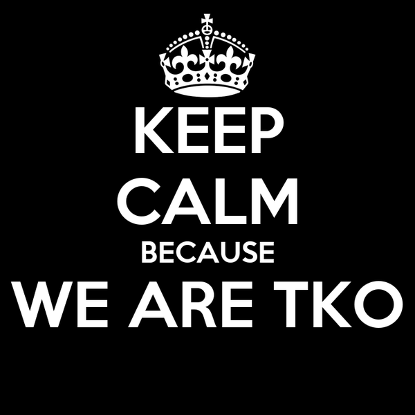 KEEP CALM BECAUSE WE ARE TKO