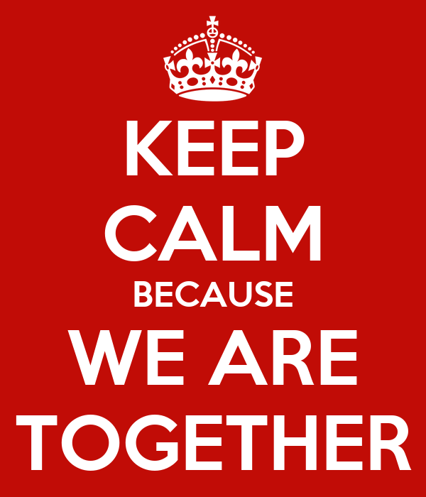 KEEP CALM BECAUSE WE ARE TOGETHER