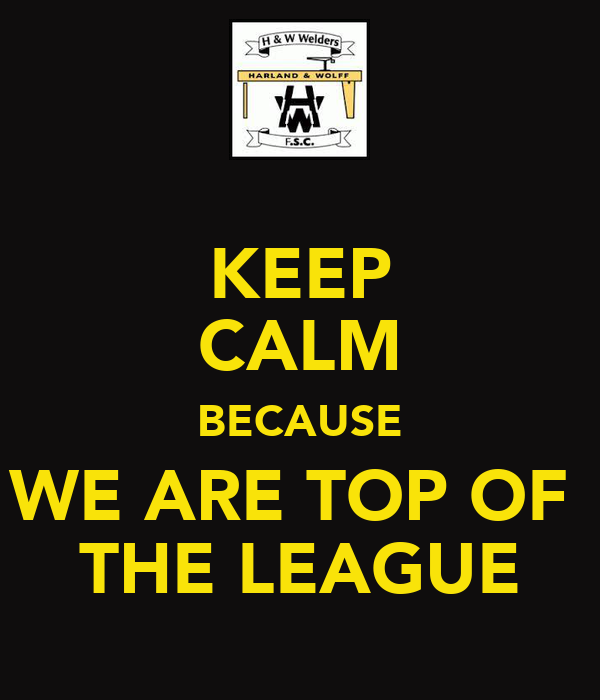 KEEP CALM BECAUSE WE ARE TOP OF  THE LEAGUE