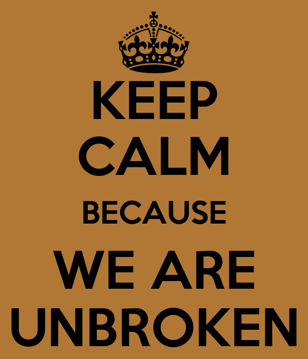 KEEP CALM BECAUSE WE ARE UNBROKEN