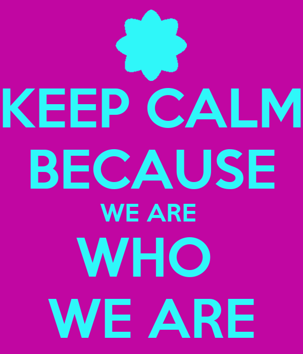 KEEP CALM BECAUSE WE ARE  WHO  WE ARE