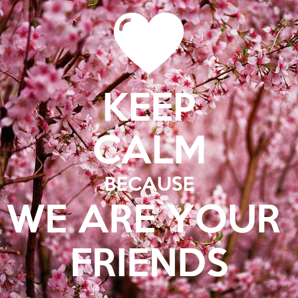 KEEP CALM BECAUSE WE ARE YOUR  FRIENDS