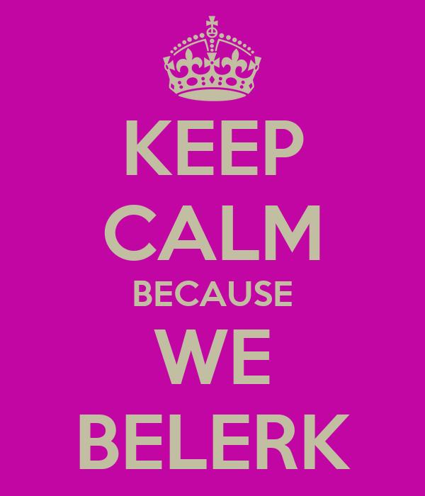 KEEP CALM BECAUSE WE BELERK