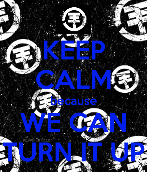 KEEP CALM because WE CAN TURN IT UP