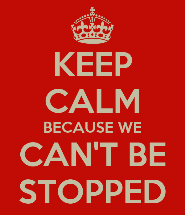 KEEP CALM BECAUSE WE CAN'T BE STOPPED