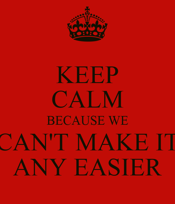 KEEP CALM BECAUSE WE CAN'T MAKE IT ANY EASIER