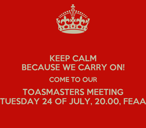 KEEP CALM BECAUSE WE CARRY ON! COME TO OUR TOASMASTERS MEETING TUESDAY 24 OF JULY, 20.00, FEAA