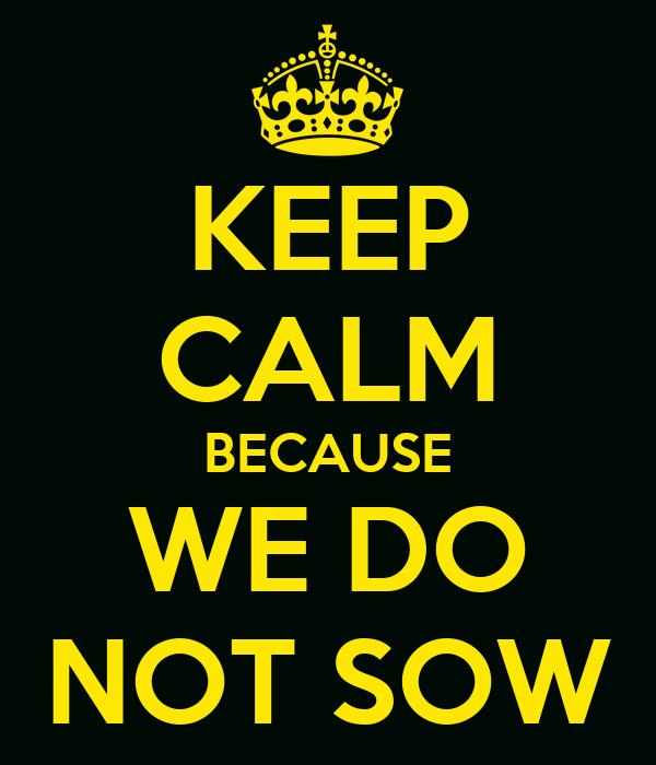 KEEP CALM BECAUSE WE DO NOT SOW