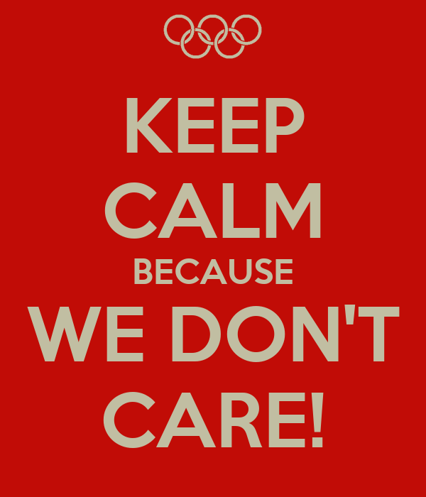 KEEP CALM BECAUSE WE DON'T CARE!