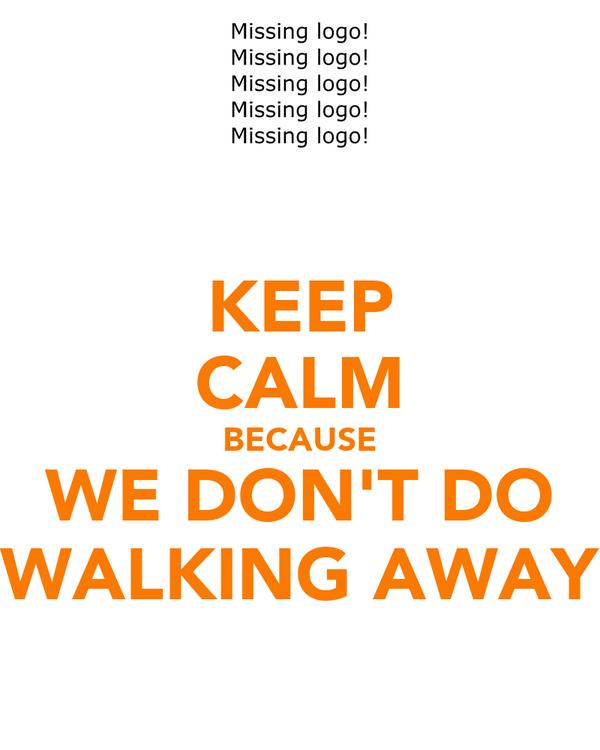 KEEP CALM BECAUSE WE DON'T DO WALKING AWAY