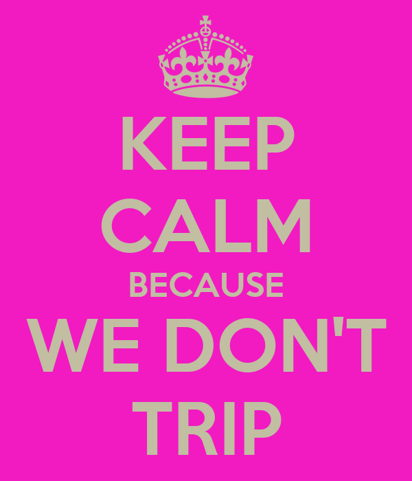 KEEP CALM BECAUSE WE DON'T TRIP