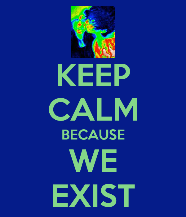 KEEP CALM BECAUSE WE EXIST