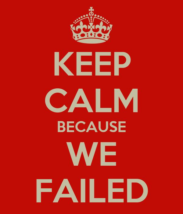 KEEP CALM BECAUSE WE FAILED