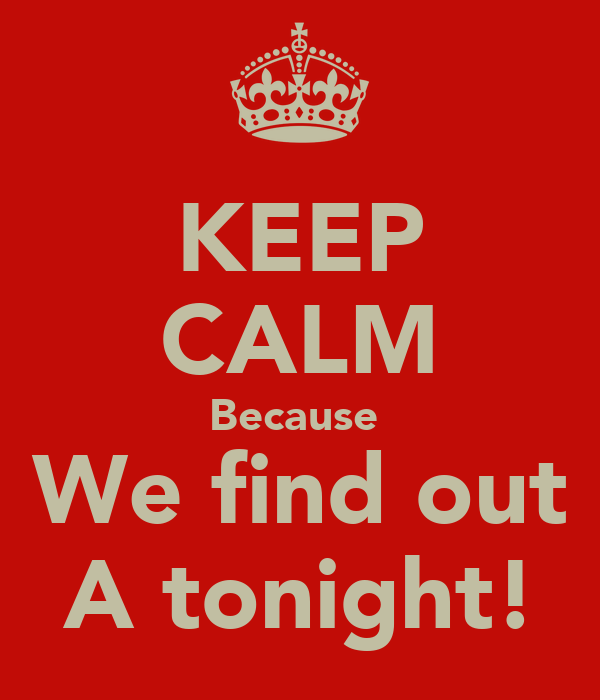 KEEP CALM Because  We find out A tonight!