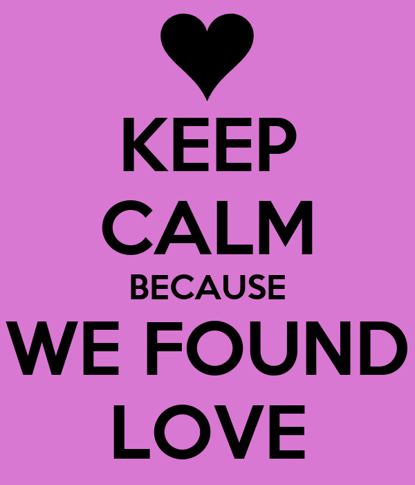 KEEP CALM BECAUSE WE FOUND LOVE