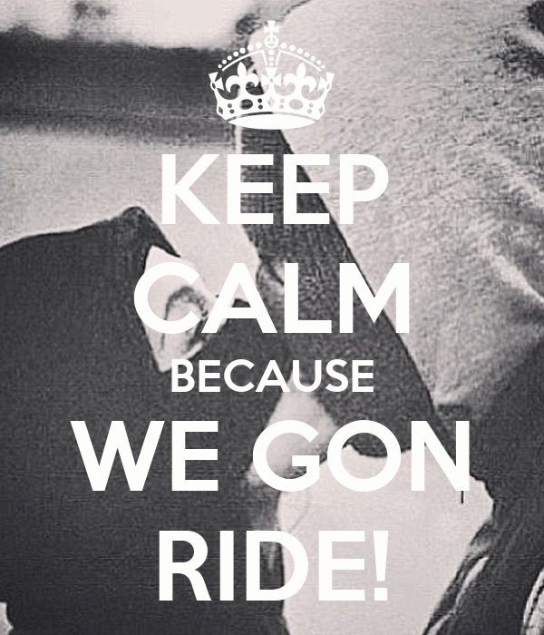 KEEP CALM BECAUSE WE GON RIDE!