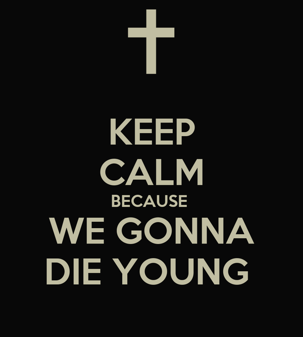 KEEP CALM BECAUSE  WE GONNA DIE YOUNG