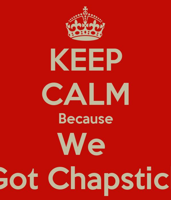 KEEP CALM Because We  Got Chapstick