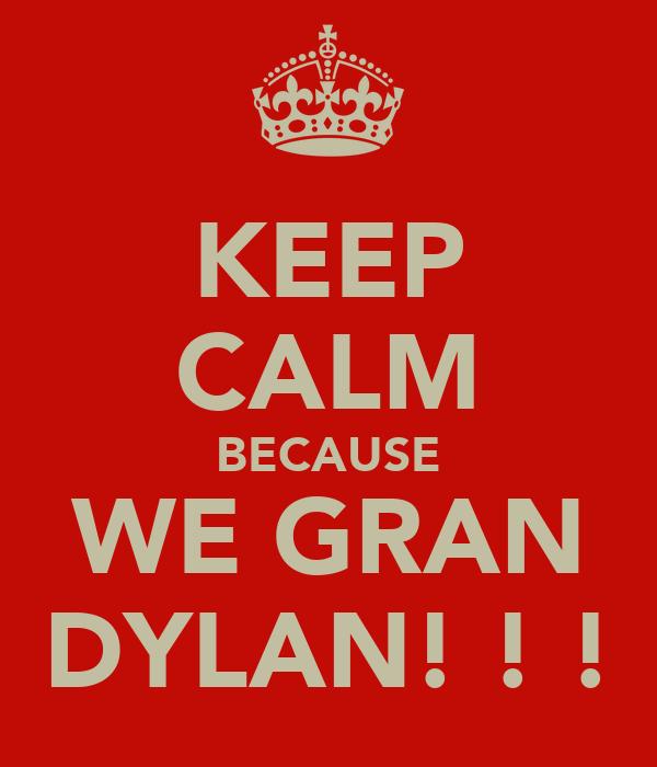 KEEP CALM BECAUSE WE GRAN DYLAN! ! !
