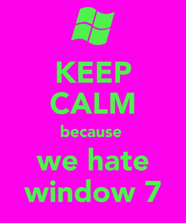 KEEP CALM because  we hate window 7