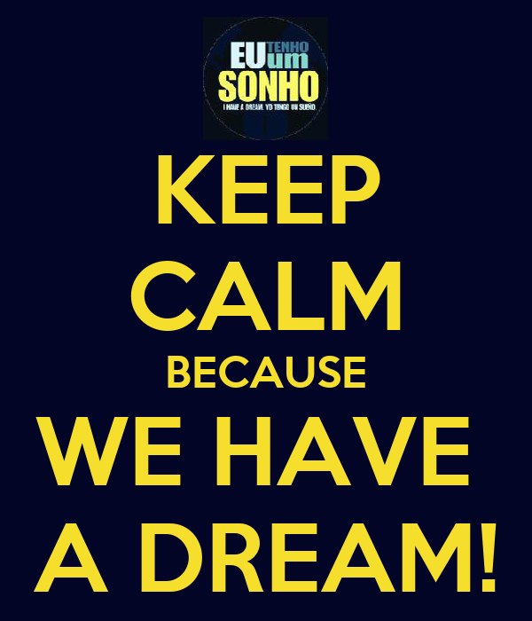 KEEP CALM BECAUSE WE HAVE  A DREAM!