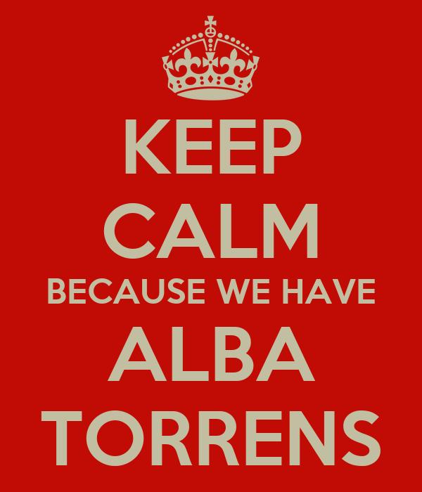 KEEP CALM BECAUSE WE HAVE ALBA TORRENS