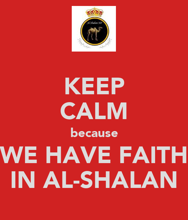 KEEP CALM because WE HAVE FAITH IN AL-SHALAN