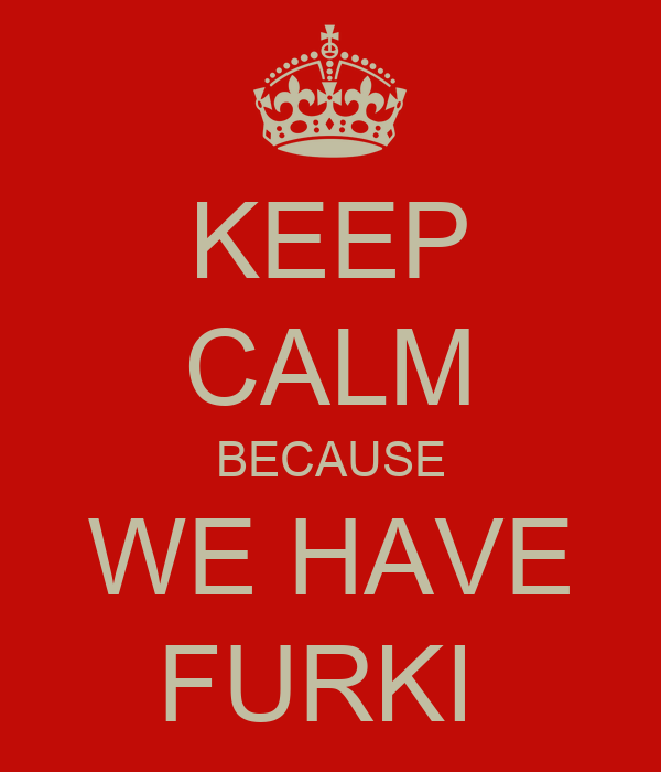 KEEP CALM BECAUSE WE HAVE FURKI