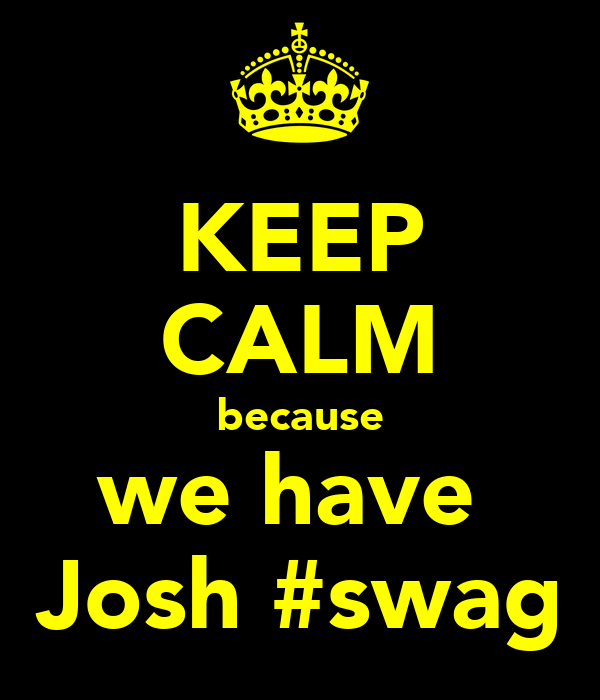 KEEP CALM because we have  Josh #swag